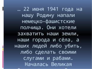 … 22 июня 1941 года на нашу Родину напали немецко-фашистские полчища. Они хо