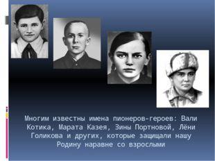 Многим известны имена пионеров-героев: Вали Котика, Марата Казея, Зины Портно