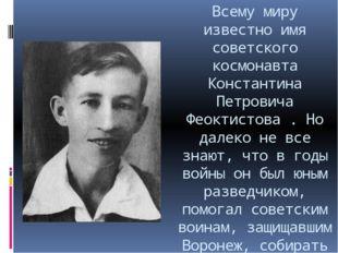 Всему миру известно имя советского космонавта Константина Петровича Феоктисто