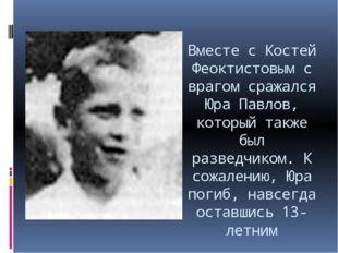 Вместе с Костей Феоктистовым с врагом сражался Юра Павлов, который также был