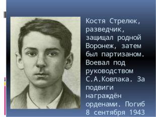 Костя Стрелюк, разведчик, защищал родной Воронеж, затем был партизаном. Воева