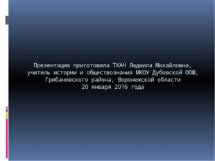 Презентацию приготовила ТКАЧ Людмила Михайловна, учитель истории и обществозн