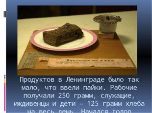 Продуктов в Ленинграде было так мало, что ввели пайки. Рабочие получали 250 г