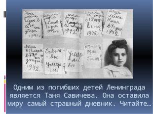 Одним из погибших детей Ленинграда является Таня Савичева. Она оставила миру