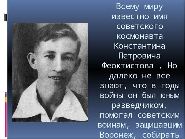 Всему миру известно имя советского космонавта Константина Петровича Феоктисто...