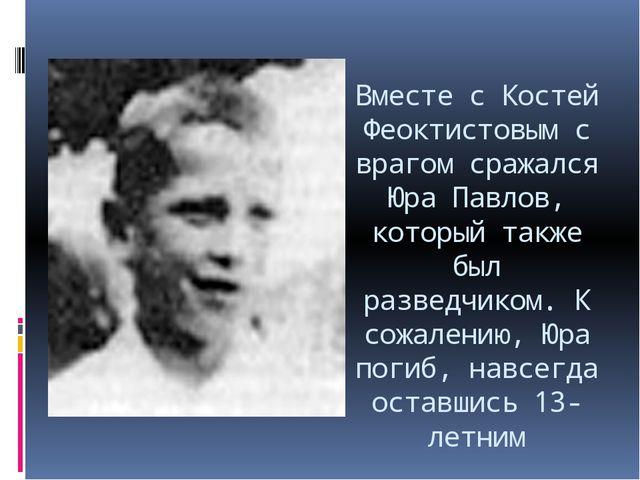 Вместе с Костей Феоктистовым с врагом сражался Юра Павлов, который также был...