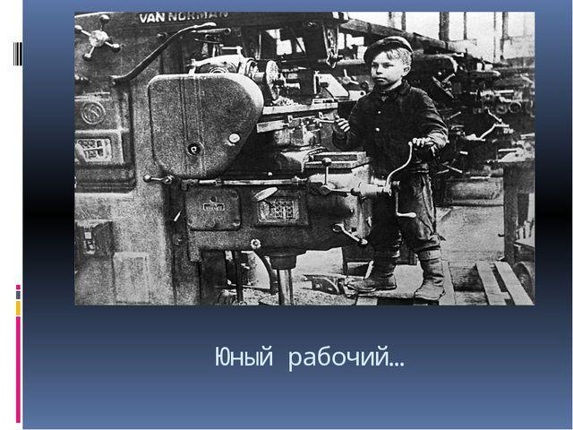 Юный рабочий…