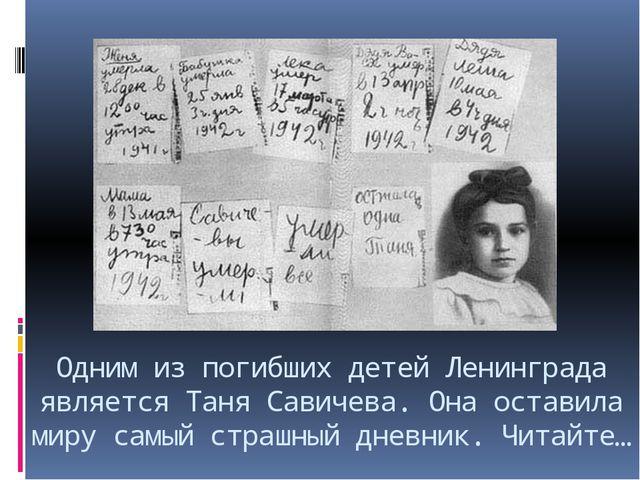 Одним из погибших детей Ленинграда является Таня Савичева. Она оставила миру...