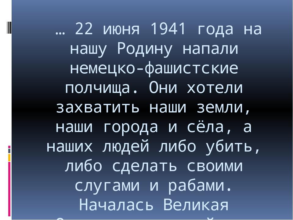 … 22 июня 1941 года на нашу Родину напали немецко-фашистские полчища. Они хо...