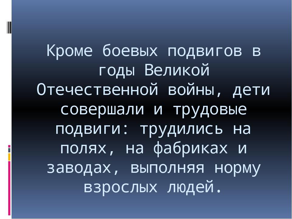 Кроме боевых подвигов в годы Великой Отечественной войны, дети совершали и тр...