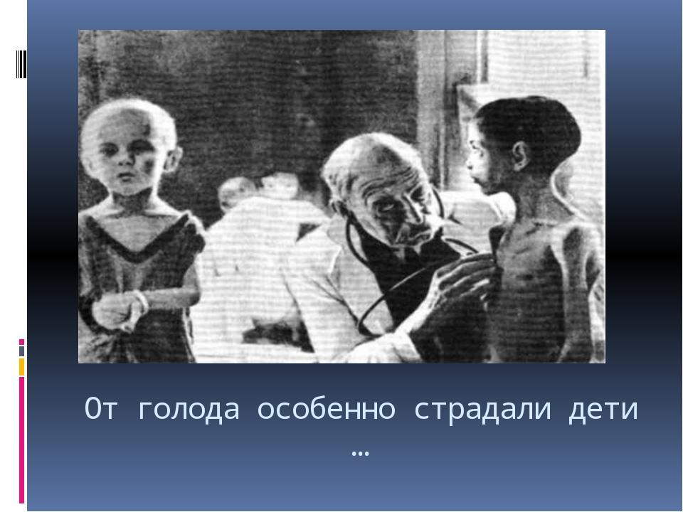 От голода особенно страдали дети …