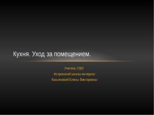 Учитель СБО Истринской школы-интернат Касьяновой Елены Викторовны Кухня. Уход