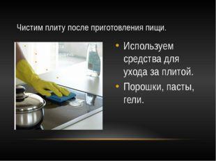 Используем средства для ухода за плитой. Порошки, пасты, гели. Чистим плиту п