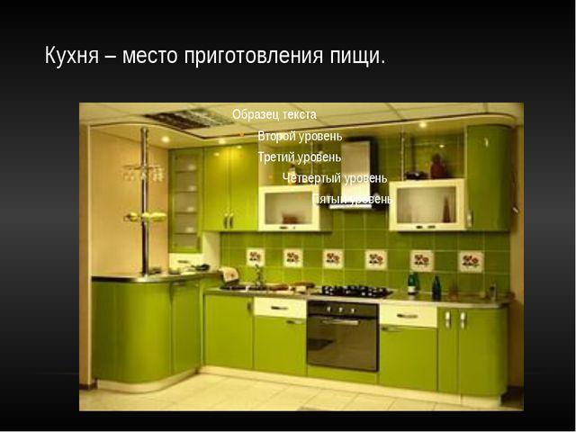 Кухня – место приготовления пищи.