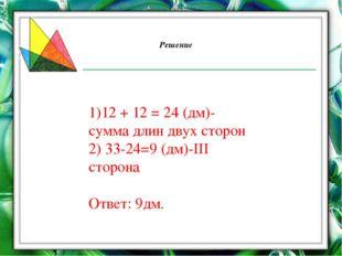 Решение 1)12 + 12 = 24 (дм)-сумма длин двух сторон 2) 33-24=9 (дм)-III сторон