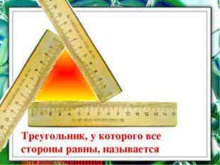 Что можно сказать о сторонах этого треугольника? Треугольник, у которого все