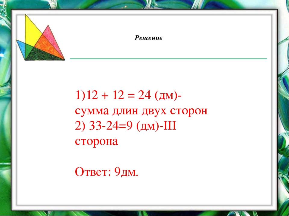 Решение 1)12 + 12 = 24 (дм)-сумма длин двух сторон 2) 33-24=9 (дм)-III сторон...