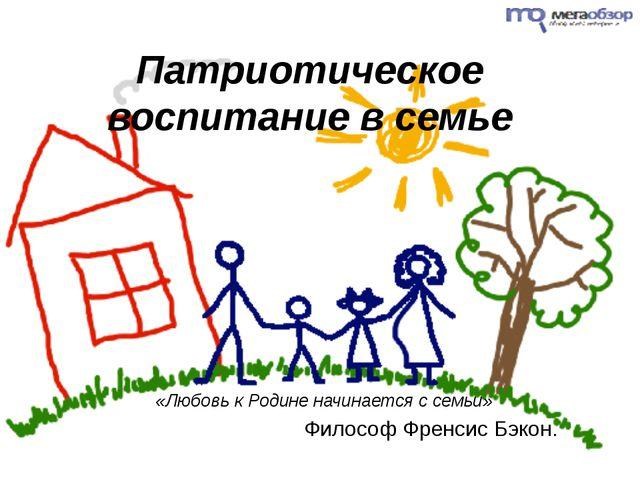 Патриотическое воспитание в семье «Любовь к Родине начинается с семьи» Филосо...