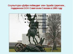 Скульптура «Добро побеждает зло» Зураба Церетели , подаренное ООН Советским С
