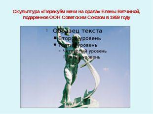 Скульптура «Перекуём мечи на орала» Елены Ветчиной, подаренное ООН Советским