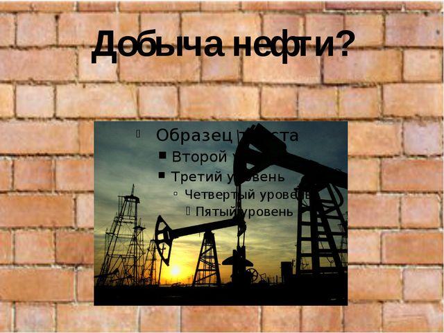 Добыча нефти?