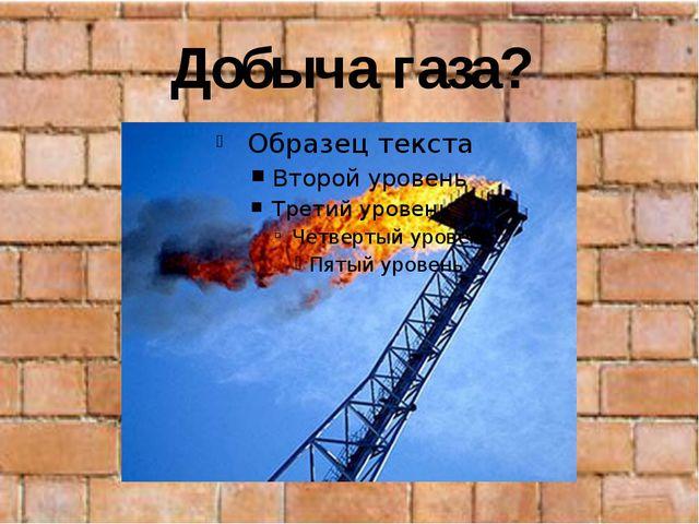 Добыча газа?