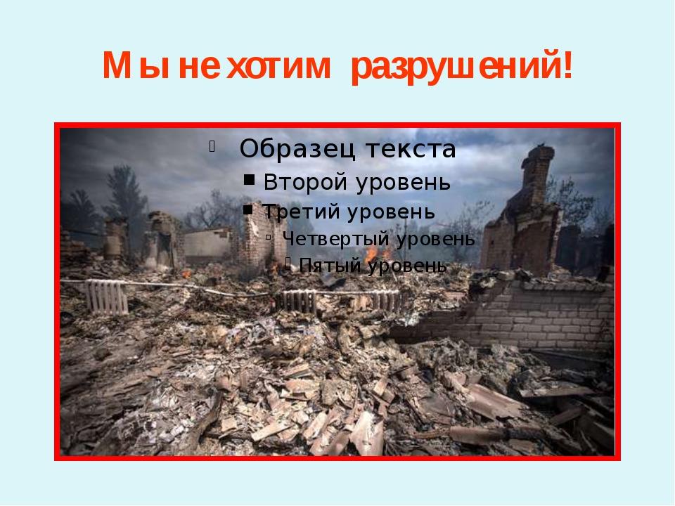 Мы не хотим разрушений!