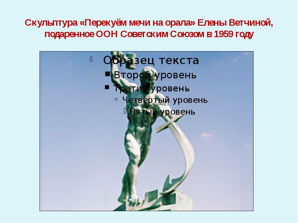 Скульптура «Перекуём мечи на орала» Елены Ветчиной, подаренное ООН Советским...