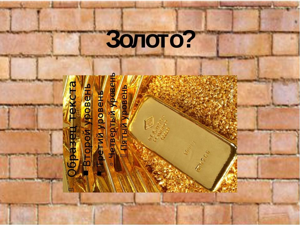 Золото?