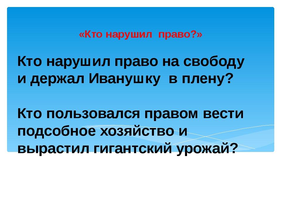 Кто нарушил право на свободу и держал Иванушку в плену? Кто пользовался право...