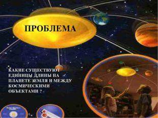КАКИЕ СУЩЕСТВУЮТ ЕДИНИЦЫ ДЛИНЫ НА ПЛАНЕТЕ ЗЕМЛЯ И МЕЖДУ КОСМИЧЕСКИМИ ОБЪЕКТАМ