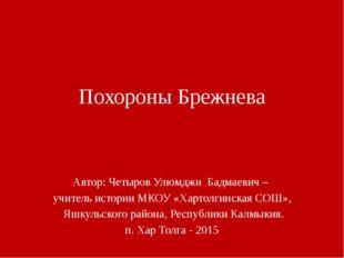 Похороны Брежнева Автор: Четыров Улюмджи Бадмаевич – учитель истории МКОУ «Ха