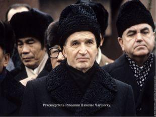 Руководитель Румынии Николае Чаушеску.