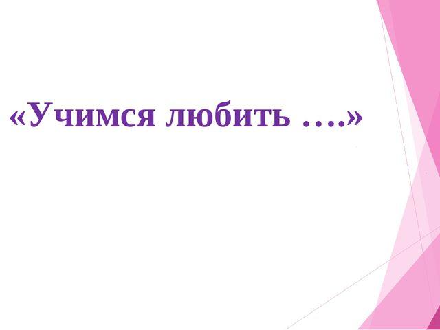 «Учимся любить ….»