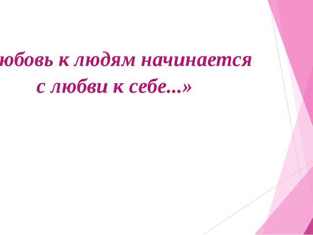 «Любовь к людям начинается с любви к себе...»