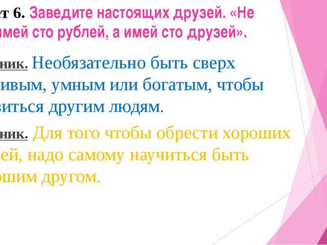 Совет 6. Заведите настоящих друзей. «Не имей сто рублей, а имей сто друзей»....