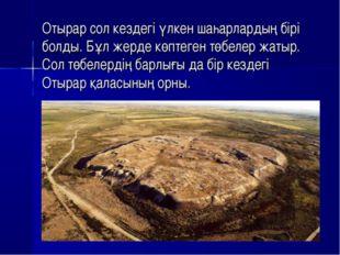 Отырар сол кездегі үлкен шаһарлардың бірі болды. Бұл жерде көптеген төбелер