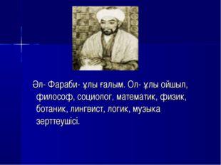 Әл- Фараби- ұлы ғалым. Ол- ұлы ойшыл, философ, социолог, математик, физик, б