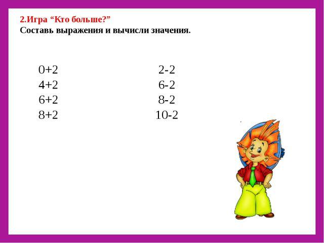 """2.Игра """"Кто больше?"""" Составь выражения и вычисли значения. 0+2 2-2 4+2 6-2 6..."""