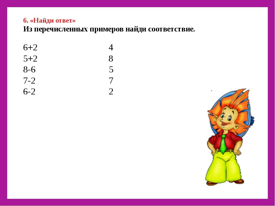 6. «Найди ответ» Из перечисленных примеров найди соответствие. 6+2 4 5+2 8 8...