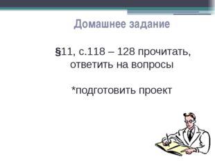 Домашнее задание §11, с.118 – 128 прочитать, ответить на вопросы *подготовить