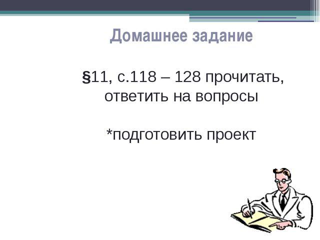 Домашнее задание §11, с.118 – 128 прочитать, ответить на вопросы *подготовить...
