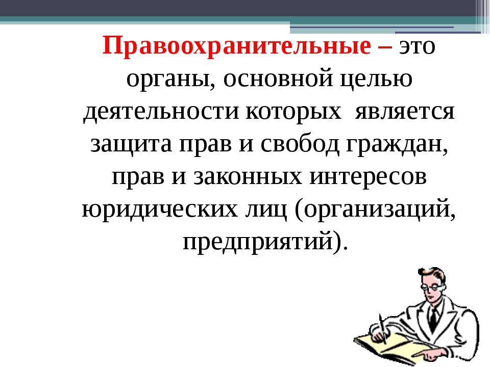 Правоохранительные – это органы, основной целью деятельности которых является...