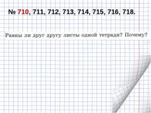 № 710, 711, 712, 713, 714, 715, 716, 718.
