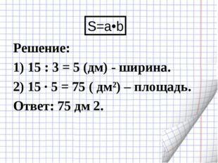 Решение: 1) 15 : 3 = 5 (дм) - ширина. 2) 15 · 5 = 75 ( дм²) – площадь. Ответ: