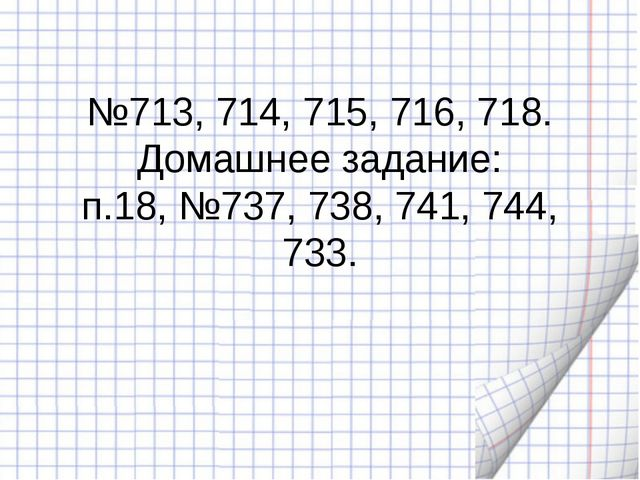 №713, 714, 715, 716, 718. Домашнее задание: п.18, №737, 738, 741, 744, 733.
