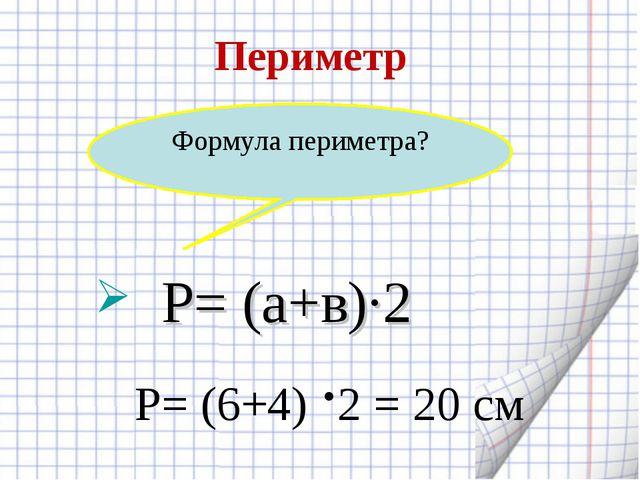 Периметр Р= (6+4) ·2 = 20 см Формула периметра? Р= (а+в)·2
