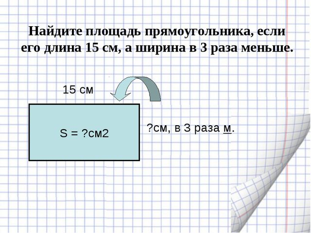 Найдите площадь прямоугольника, если его длина 15 см, а ширина в 3 раза меньш...