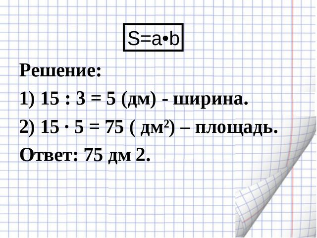 Решение: 1) 15 : 3 = 5 (дм) - ширина. 2) 15 · 5 = 75 ( дм²) – площадь. Ответ:...