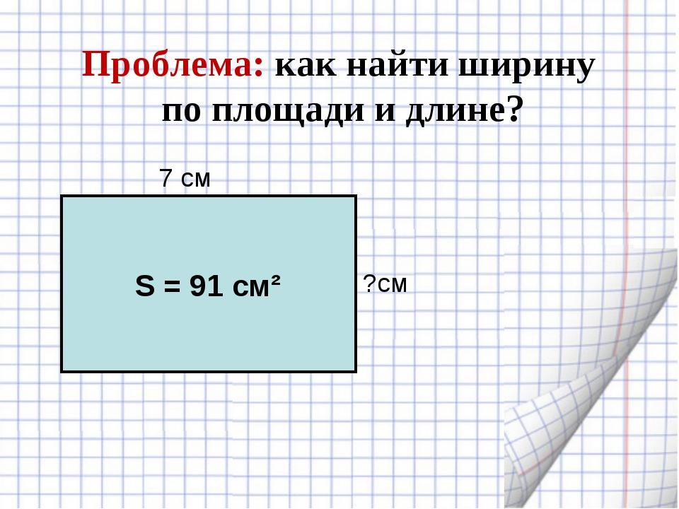 Проблема: как найти ширину по площади и длине? 7 см ?см S = 91 cм²